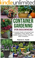 Container Gardening for Beginners: A Complete Guide to Growing Food, Vegetables, Fruits, Herbs, and Edibles Flowers in Pots, Tubs, and Other Containers  Raised Bed Gardening & Indoor Growing