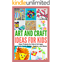 Art and Craft Ideas for Kids: Easy Projects for Kids of All Ages to Create, Build, Design, Explore, and Share