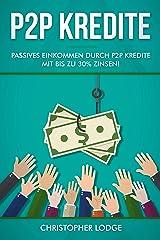 P2P Kredite: So generieren Sie wirkliches passives Einkommen durch P2P Kredite mit bis zu 30% Zinsen! So können sie nahezu risikolos ihr Vermögen anlegen. Tipps und Trick zur Geldanlage von Profis! Kindle Ausgabe