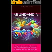 ABUNDANCIA YA!: Re-Programemos nuestro subconsciente con la ayuda de afirmaciones, cristales, numerología, ho'oponopono…