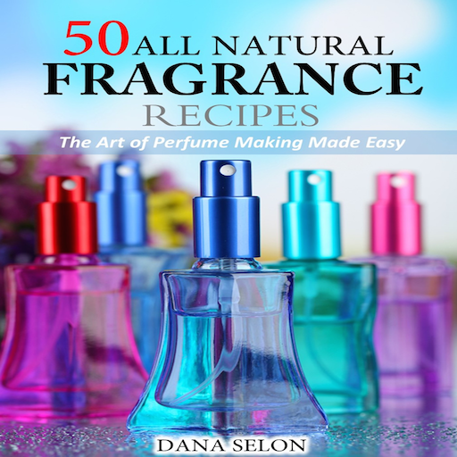50-all-natural-fragrance-recipes-the-art-of-perfume-making-made-easy