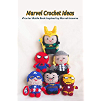 Marvel Crochet Ideas: Crochet Guide Book Inspired by Marvel Universe: Marvel Universe Crochet Guides (English Edition)