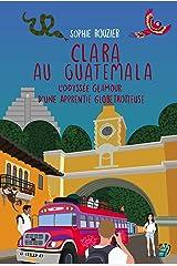 Clara au Guatemala: L'odyssée glamour d'une apprentie globetrotteuse: De la pure chicklit, dépaysante et parfaite pour l'été! Format Kindle