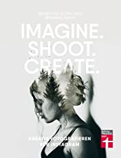 Imagine. Shoot. Create.: Kreativ fotografieren für Instagram