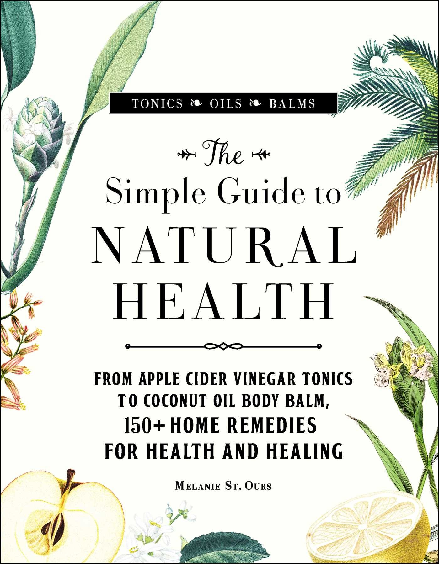 The Simple Guide to Natural Health: From Apple Cider Vinegar Tonics to Coconut Oil Body Balm, 150+ Home Remedies for…