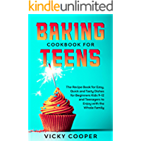 Baking Cookbook for Teens: A Recipe Book for Easy, Quick and Tasty Dishes for Beginners Kids 9-12 and Teenagers to Enjoy with the Whole Family