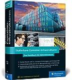 Skalierbare Container-Infrastrukturen: Das Handbuch für Administratoren und DevOps-Teams. Inkl. Container-Orchestrierung mit Docker, Rocket, Kubernetes, Rancher & Co.