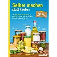 Selber machen statt kaufen – Küche: 137 gesündere Alternativen zu Fertigprodukten, die Geld sparen und die Umwelt…