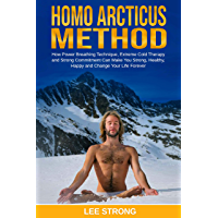 Homo Arcticus Method: How Power Breathing Technique, Extreme Cold Therapy and Strong Commitment Can Make You Strong…