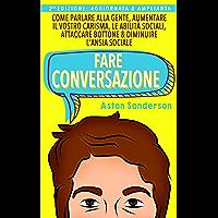 Fare Conversazione: Come Parlare alla Gente, Aumentare il Vostro Carisma, le Abilità Sociali, Attaccare Bottone…
