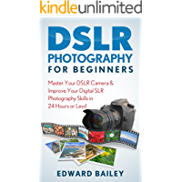 DSLR PHOTOGRAPHY: Master Your DSLR CAMERA & Improve Your DSLR PHOTOGRAPHY Skills in 24 Hours or Less! (DSLR Photography…