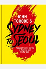 John Torode's Sydney to Seoul: Recipes from my travels in Australia and the Far East Kindle Edition