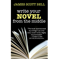 Write Your Novel From The Middle: A New Approach for Plotters, Pantsers and Everyone in Between (Bell on Writing Book 1…