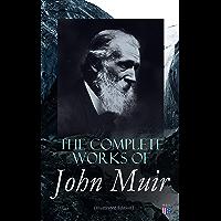 The Complete Works of John Muir (Illustrated Edition): Travel Memoirs, Wilderness Essays, Environmental Studies…