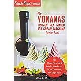 My Yonanas Frozen Treat Maker Soft Serve Ice Cream Machine Recipe Book, a Simple Steps Brand Cookbook: 101 Delicious Frozen F