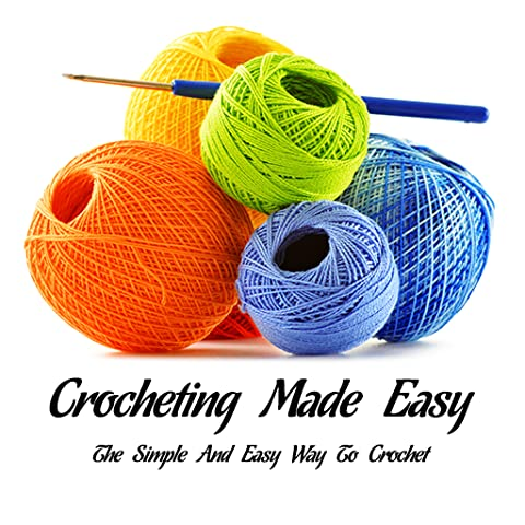 Crochet : Crocheting Made Easy - The Simple And Easy Way To Crochet : All You Need To Know About Crocheting