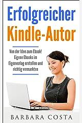 Erfolgreicher Kindle-Autor: Von der Idee zum Ebook. Eigene Ebooks im Eigenverlag erstellen und richtig vermarkten. Geld verdienen im Internet mit eigenen Ebooks. Kindle Ausgabe