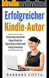 Erfolgreicher Kindle-Autor: Von der Idee zum Ebook. Eigene Ebooks im Eigenverlag erstellen und richtig vermarkten. Geld verdienen im Internet mit eigenen Ebooks.