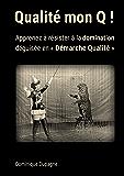 Qualité mon Q !: Apprenez à résister à la domination  déguisée en « Démarche Qualité » !