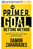 The P.R.I.M.E.R. Goal Setting Method: The Only Goal Achievement Guide You'll Ever Need! (English Edition)