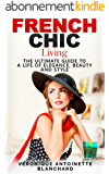 French Chic Living: The Ultimate Guide to a Life of Elegance, Beauty and Style (French Chic, Style and Beauty, Fashion Guide, Style Secrets, Capsule Wardrobe, ... Minimalist Living, Book 2) (English Edition)