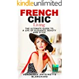 French Chic Living: The Ultimate Guide to a Life of Elegance, Beauty and Style (French Chic, Style and Beauty, Fashion Guide,