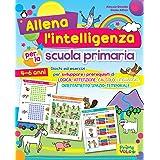 Allena l'intelligenza per la scuola primaria. Giochi ed esercizi per sviluppare i prerequisiti di logica, attenzione, calcolo