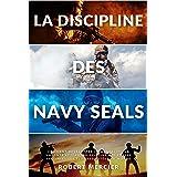 LA DISCIPLINE DES NAVY SEALS: Comment développer la mentalité, la volonté et l'autodiscipline des forces spéciales les plus r