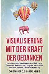 Visualisierung mit der Kraft der Gedanken: Visualisieren und Manifestieren von Glück, Liebe, Gesundheit, Reichtum und Erfolg durch Kreativität, Resonanz und dem Gesetz der Anziehung Kindle Ausgabe
