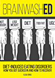 BrainwashED: Diet-Induced Eating Disorders. How You Got Sucked In and How To Recover. (English Edition)