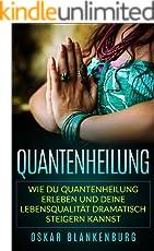 Quantenheilung: Wie Du Quantenheilung erleben und Deine Lebensqualität dramatisch steigern kannst