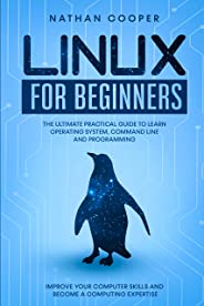 Linux for Beginners: The Ultimate Practical Guide to Operating System, Command Line and Programming. Improve your Computer Sk