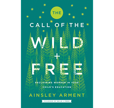 The Call Of The Wild And Free Reclaiming Wonder In Your Child S Education Ebook Arment Ainsley Amazon In Kindle Store