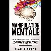 Manipulation Mentale: Le guide exclusif qui révèle les 6 armes secrètes de persuasion pour pouvoir influencer et…