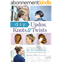 DIY Updos, Knots, & Twists: Easy, Step-by-Step Styling Instructions for 35 Hairstyles—from Inverted Fishtails to…
