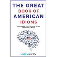 The Great Book of American Idioms: A Dictionary of American Idioms, Sayings, Expressions & Phrases