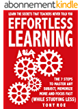 Effortless Learning: Learn The Secrets That Teachers Never Told You:  Master Any Subject, Memorize More, And Focus Fast ( WHILE STUDYING LESS) (English Edition)