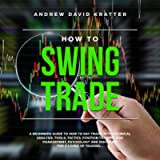 How to Swing Trade: A Beginners Guide to How to Day Trade with Technical Analysis. Tools, Tactics, Position Trading…