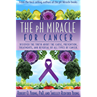 The PH Miracle for Cancer: Discover the Truth about the Cause, Prevention, Treatments, and Reversal of ALL Types of…