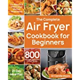 The Complete Air Fryer Cookbook for Beginners: 800 Affordable, Quick & Easy Air Fryer Recipes Fry, Bake, Grill & Roast Most W