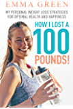 How I Lost a 100 Pounds!: My Personal Weight Loss Strategies for Optimal Health and Happiness (Emma Greens weight loss books Book 1) (English Edition)