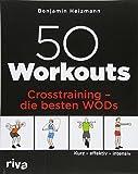 50 Workouts – Crosstraining – die besten WODs: Kurz – effektiv – intensiv