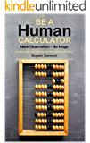 Be a Human Calculator (Mere Observation - No Magic): (All Calculation tricks at a single place for students (10-18)  and the aspirants of  GMAT, GRE, SAT, ... Math and Mental Math ) (English Edition)