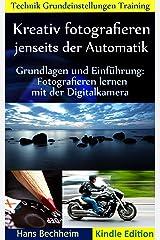 Kreativ fotografieren jenseits der Automatik: Grundlagen und Einführung Fotografieren lernen mit der Digitalkamera Kindle Ausgabe