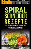 Spiralschneider Rezepte: Die ultimative Rezeptesammlung für den Spiralschneider