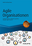 Agile Organisationen: Transformationen erfolgreich gestalten - Beispiele agiler Pioniere (Haufe Fachbuch 10251)