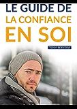 Confiance en Soi: Manuel pratique de développement personnel pour développer sa confiance en soi et vivre une vie plus riche et épanouie. (confiance en ... personnel, richesse intérieure)