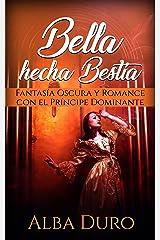 Bella hecha Bestia: Fantasía Oscura y Romance con el Príncipe Dominante (Novela Romántica y Erótica) Versión Kindle