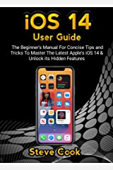 iOS 14 USER GUIDE: The Beginner's Manual For Concise Tips and Tricks To Master The Latest Apple's iOS 14 & Unlock Its Hidden Features (iOS 14 and iPadOS 14 Beginner's Manual Book 1) Kindle Edition