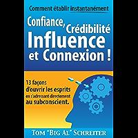 Comment établir instantanément Confiance, Crédibilité Influence et Connexion !: 13 façons d'ouvrir les esprits en s…